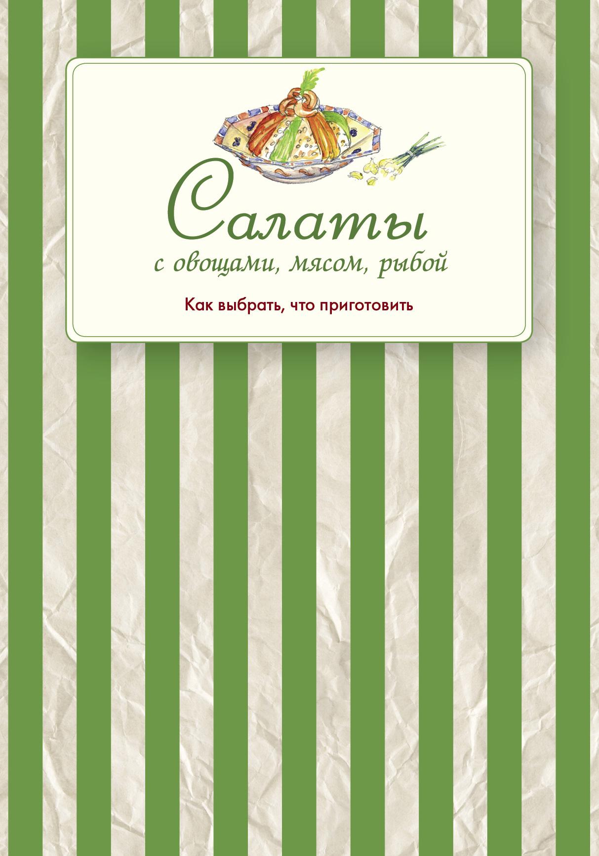 Сборник рецептов Салаты с овощами, мясом, рыбой. Как выбрать, что приготовить сборник рецептов заготовки из овощей и грибов как выбрать что приготовить