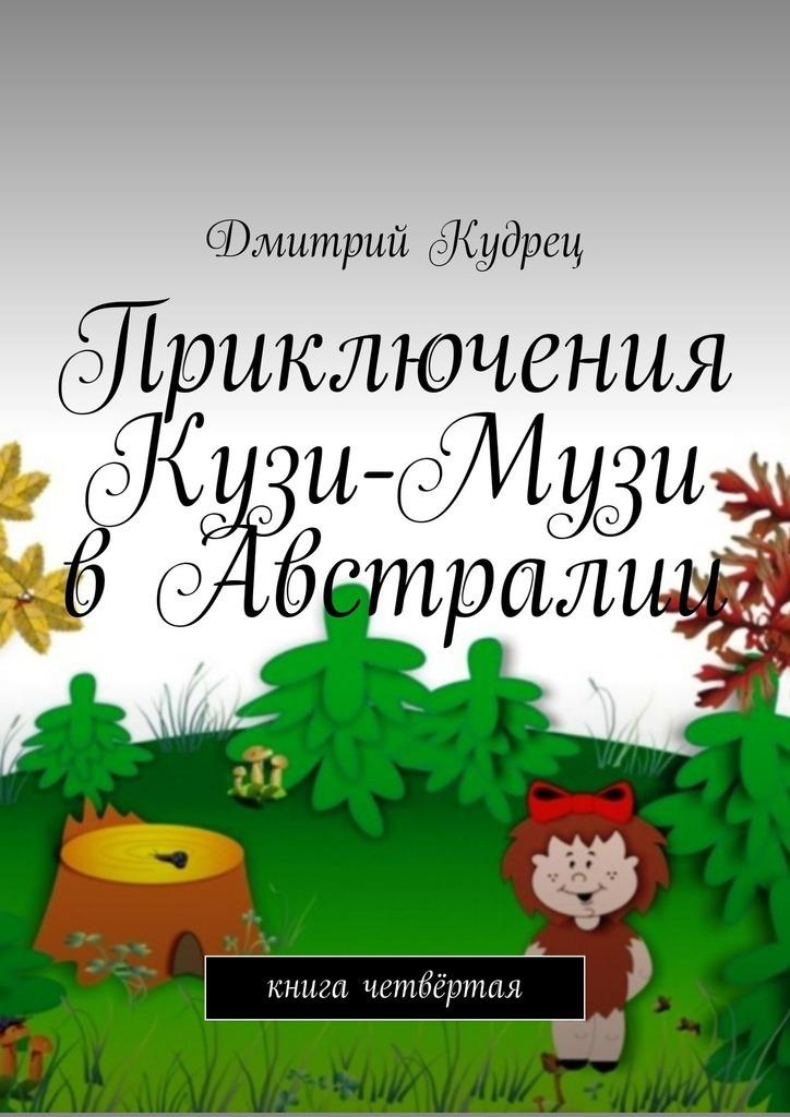 Дмитрий Кудрец Приключения Кузи-Музи вАвстралии. Книга четвёртая дмитрий кудрец весёлый новый год