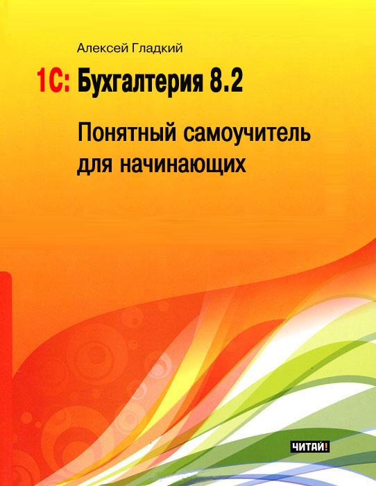 Алексей Гладкий 1С: Бухгалтерия 8.2. Понятный самоучитель для начинающих хомичевская в 1с бухгалтерия 8 0 бухгалтеру от бухгалтера