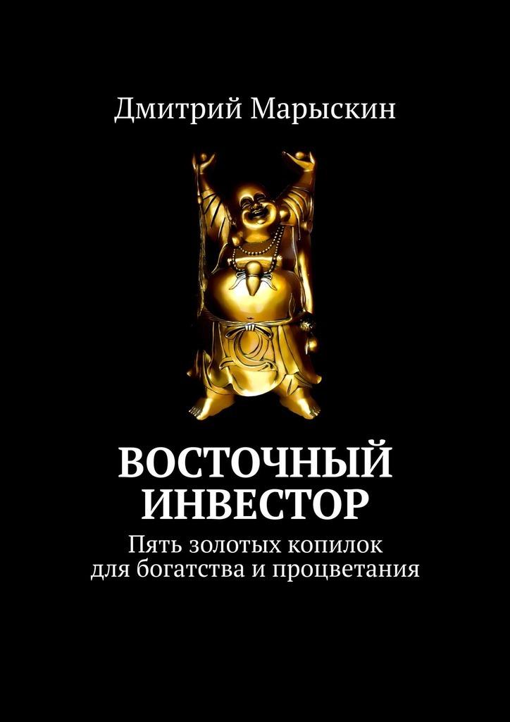 Дмитрий Марыскин Восточный инвестор. Пять золотых копилок для богатства ипроцветания цена 2017