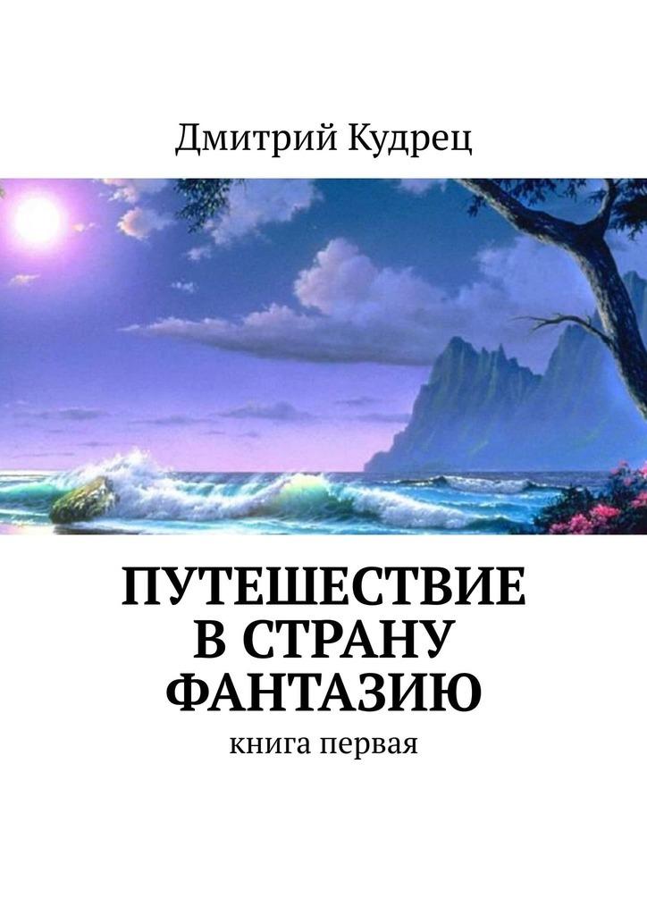 Дмитрий Кудрец Путешествие в страну Фантазию. Книга первая дмитрий кудрец приключения кузи музи в