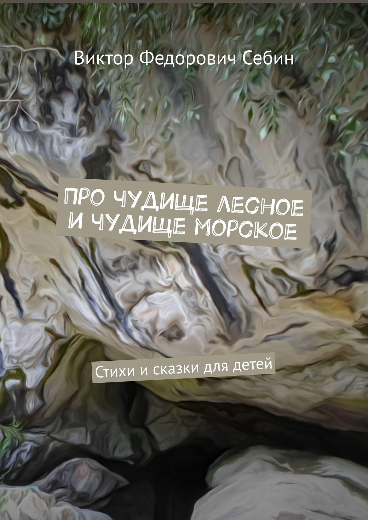 Виктор Федорович Себин Про чудище лесное ичудище морское. Стихи исказки длядетей николай бельков чудище