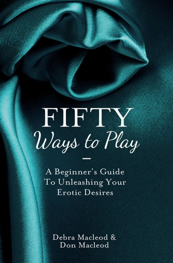 Debra MacLeod Fifty Ways to Play: A Beginner's Guide to Unleashing your Erotic Desires fifty more places to fly fish before you die