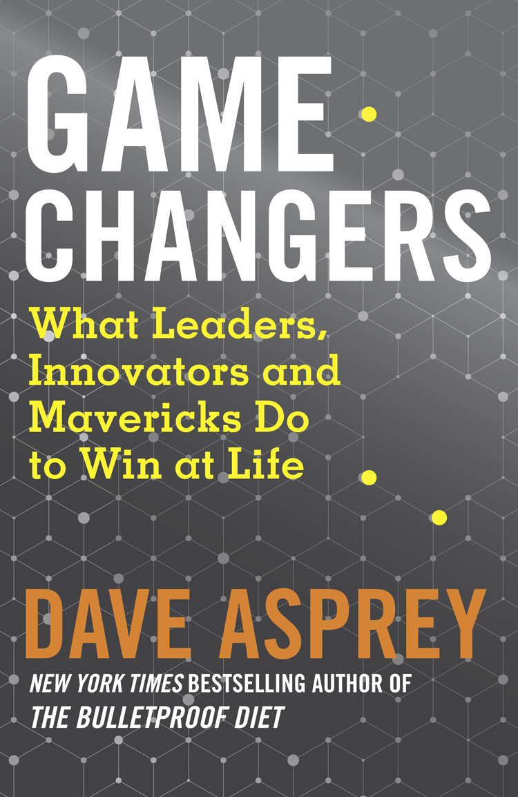 Dave Asprey Game Changers: What Leaders, Innovators and Mavericks Do to Win at Life dave thompson like life easiest way to live effectively