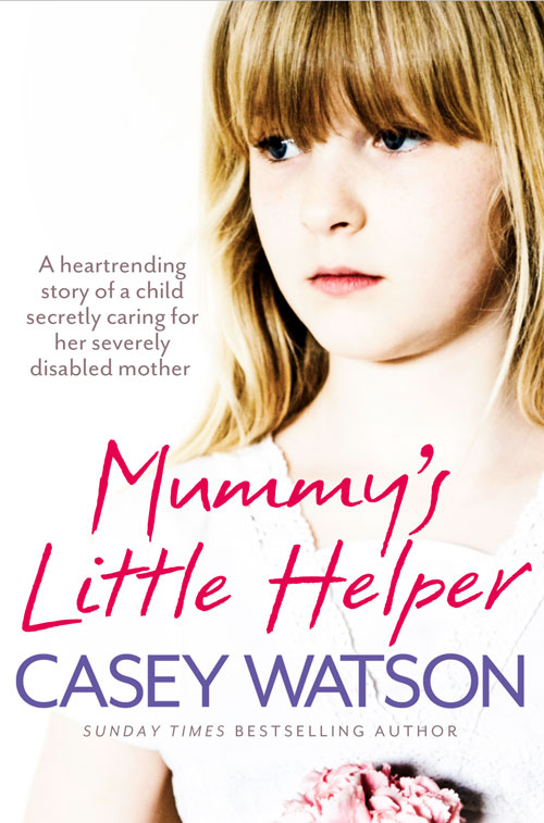 Casey Watson Mummy's Little Helper: The heartrending true story of a young girl secretly caring for her severely disabled mother casey watson the wild child secrets always find a way of revealing themselves sometimes you just need to know where to look a true short story