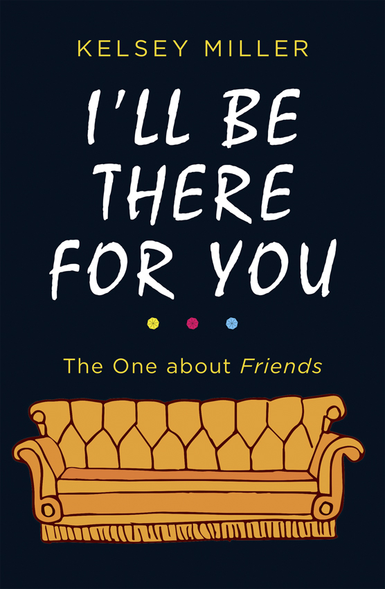 Kelsey Miller I'll Be There For You: The ultimate book for Friends fans everywhere miller andrew meditations on the twenty third and eighty fourth psalms