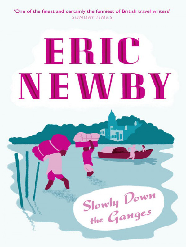 Eric Newby Slowly Down the Ganges eric newby what the traveller saw
