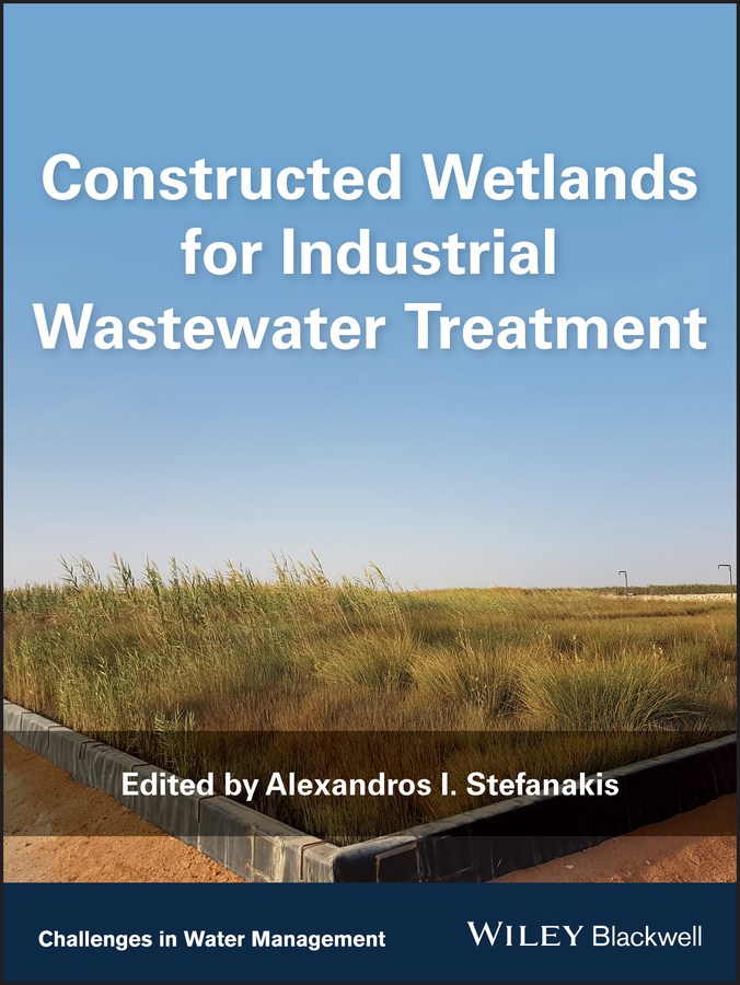 Alexandros Stefanakis I. Constructed Wetlands for Industrial Wastewater Treatment wastewater treatment design construction and operation