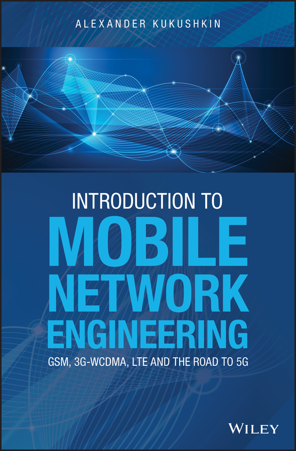 Alexander Kukushkin Introduction to Mobile Network Engineering: GSM, 3G-WCDMA, LTE and the Road to 5G все цены