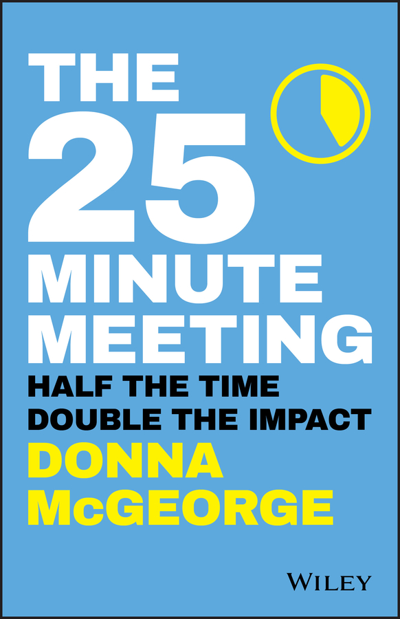 Donna McGeorge The 25 Minute Meeting. Half the Time, Double the Impact