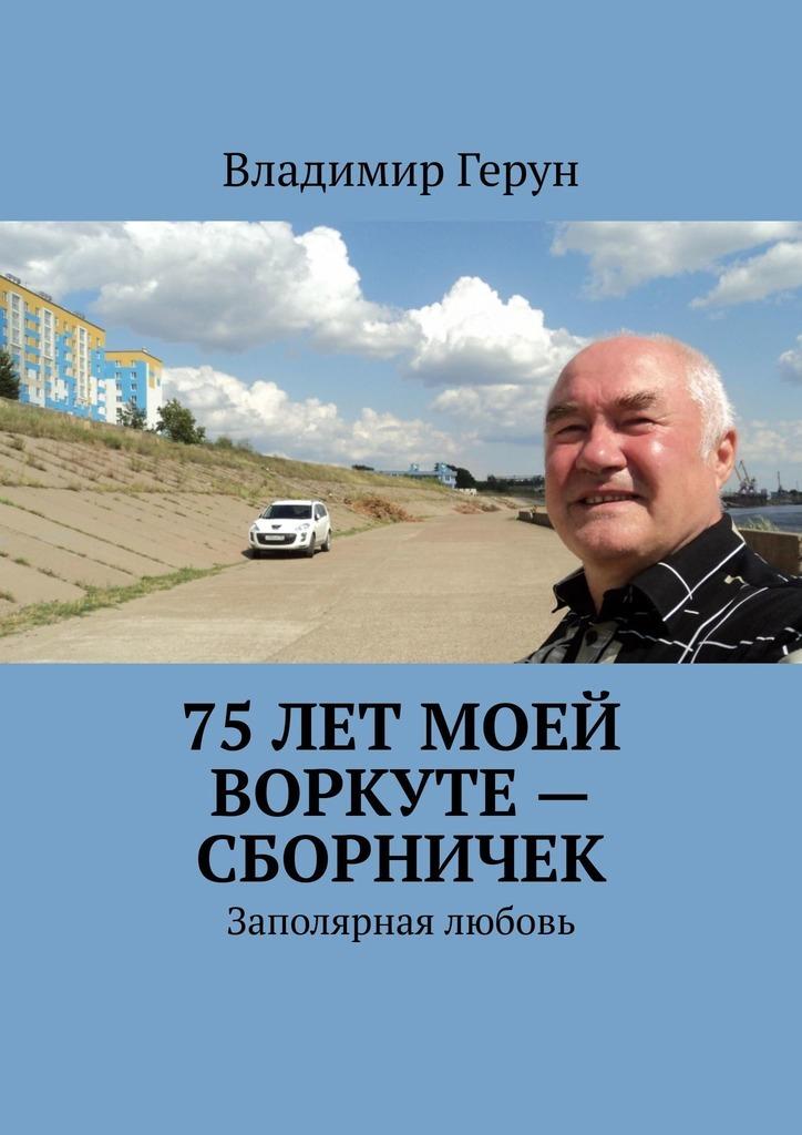 Владимир Герун 75лет моей Воркуте– сборничек. Заполярная любовь