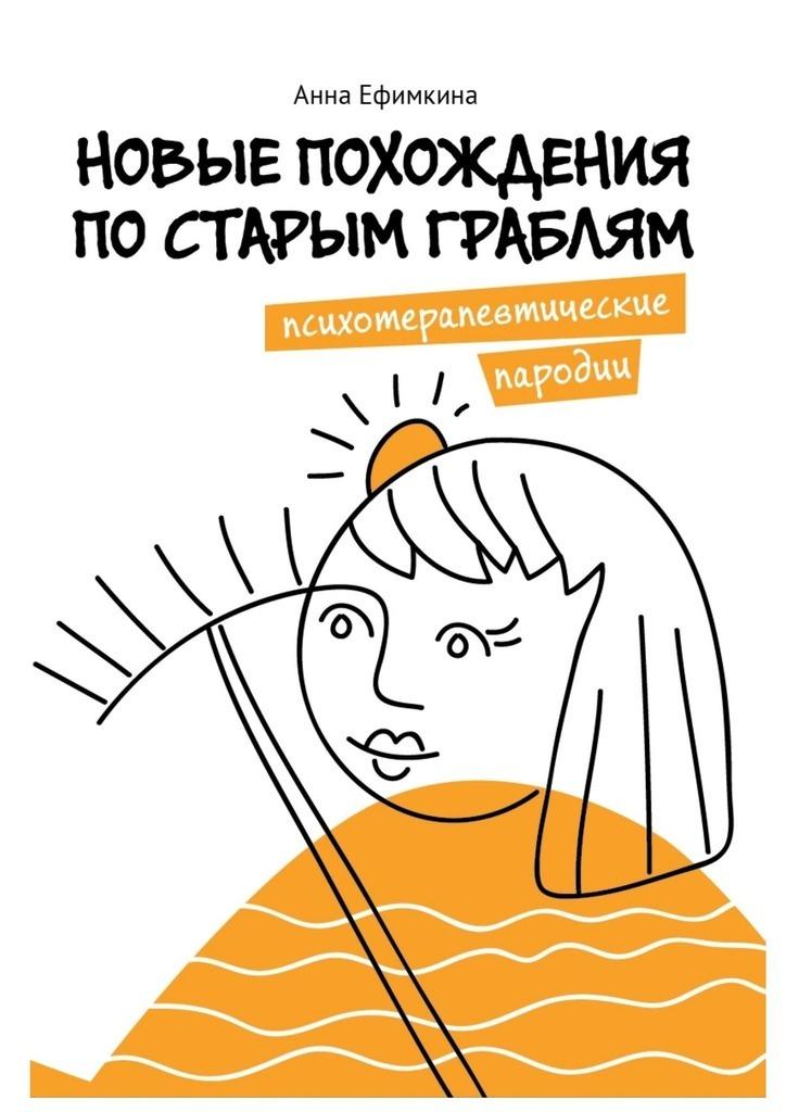 Анна Ефимкина Новые похождения постарым граблям. Психотерапевтические пародии цена