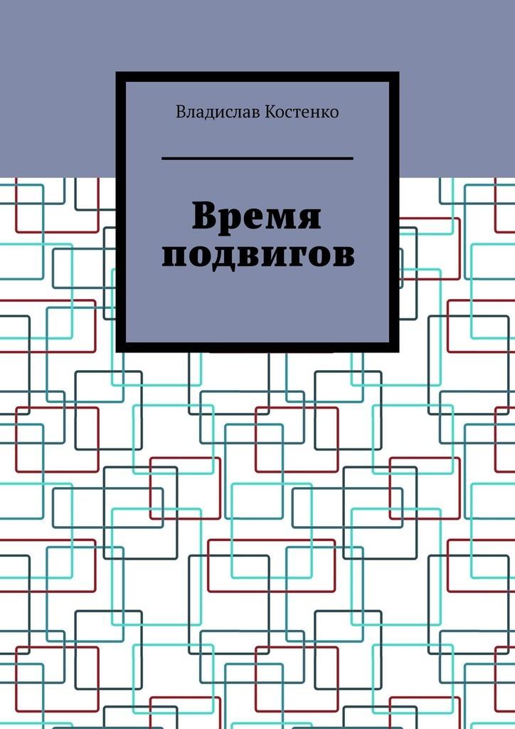 Владислав Костенко Время подвигов