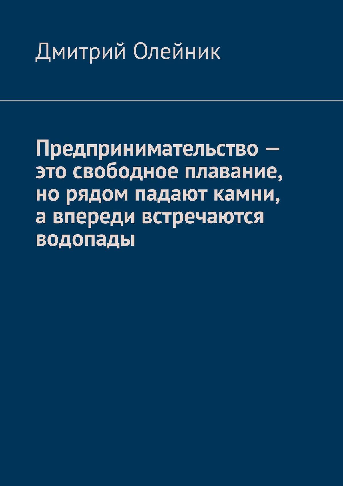 Дмитрий Олейник Предпринимательство – это свободное плавание, но рядом падают камни, а впереди встречаются водопады олейник с я нарисую храм стихотворения