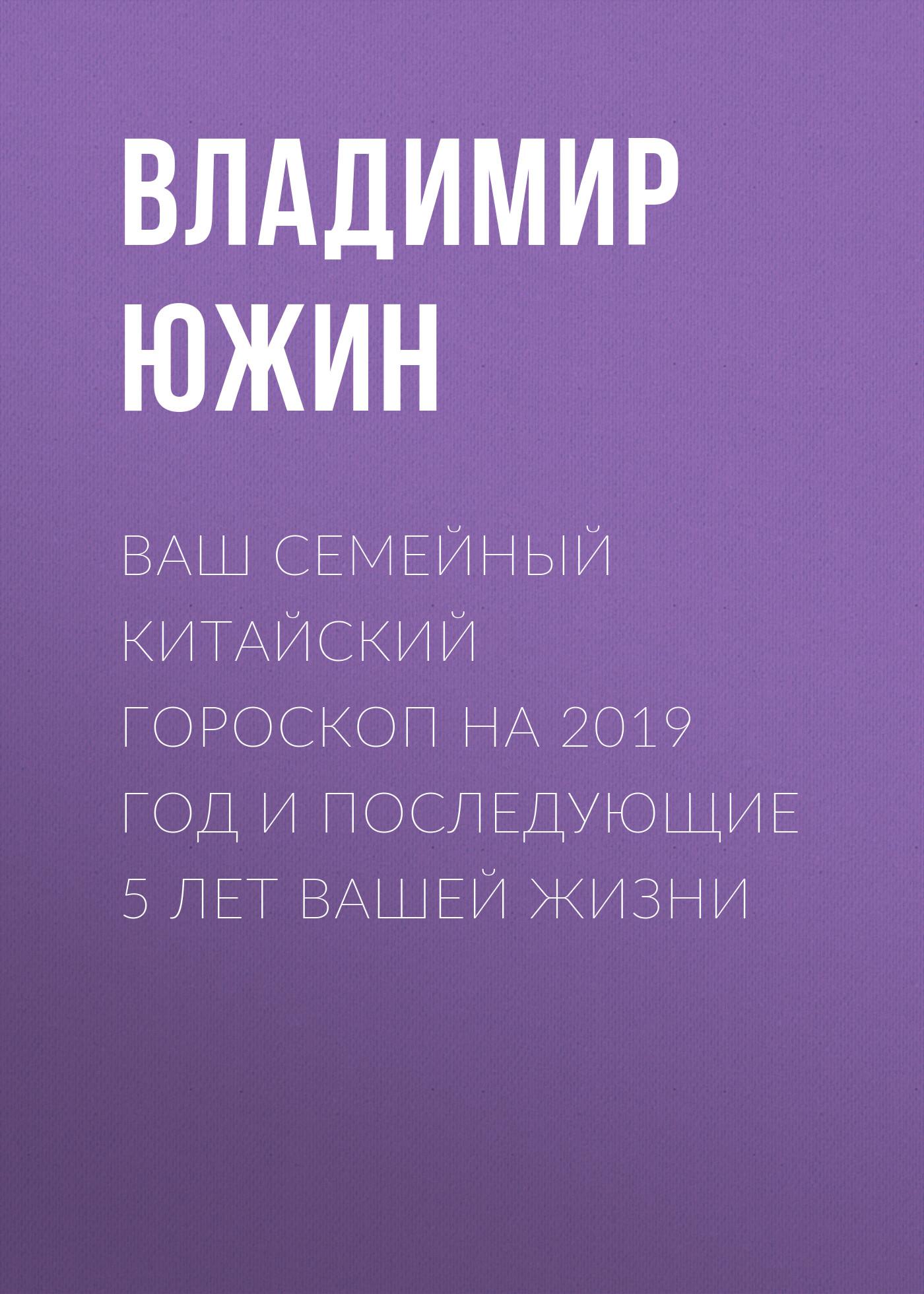 Владимир Южин Ваш семейный китайский гороскоп на 2019 год и последующие 5 лет вашей жизни