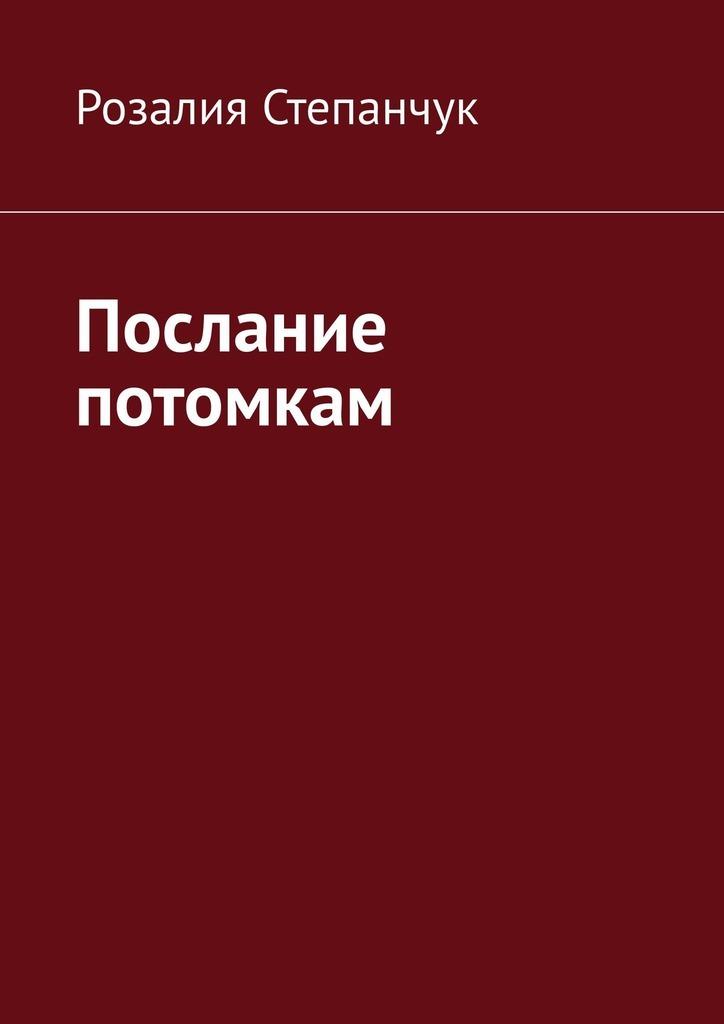 Розалия Степанчук Послание потомкам