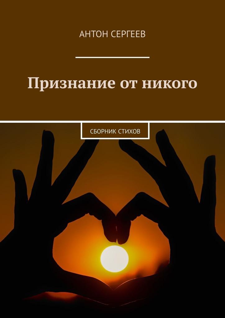 Антон Сергеев Признание отникого. Сборник стихов