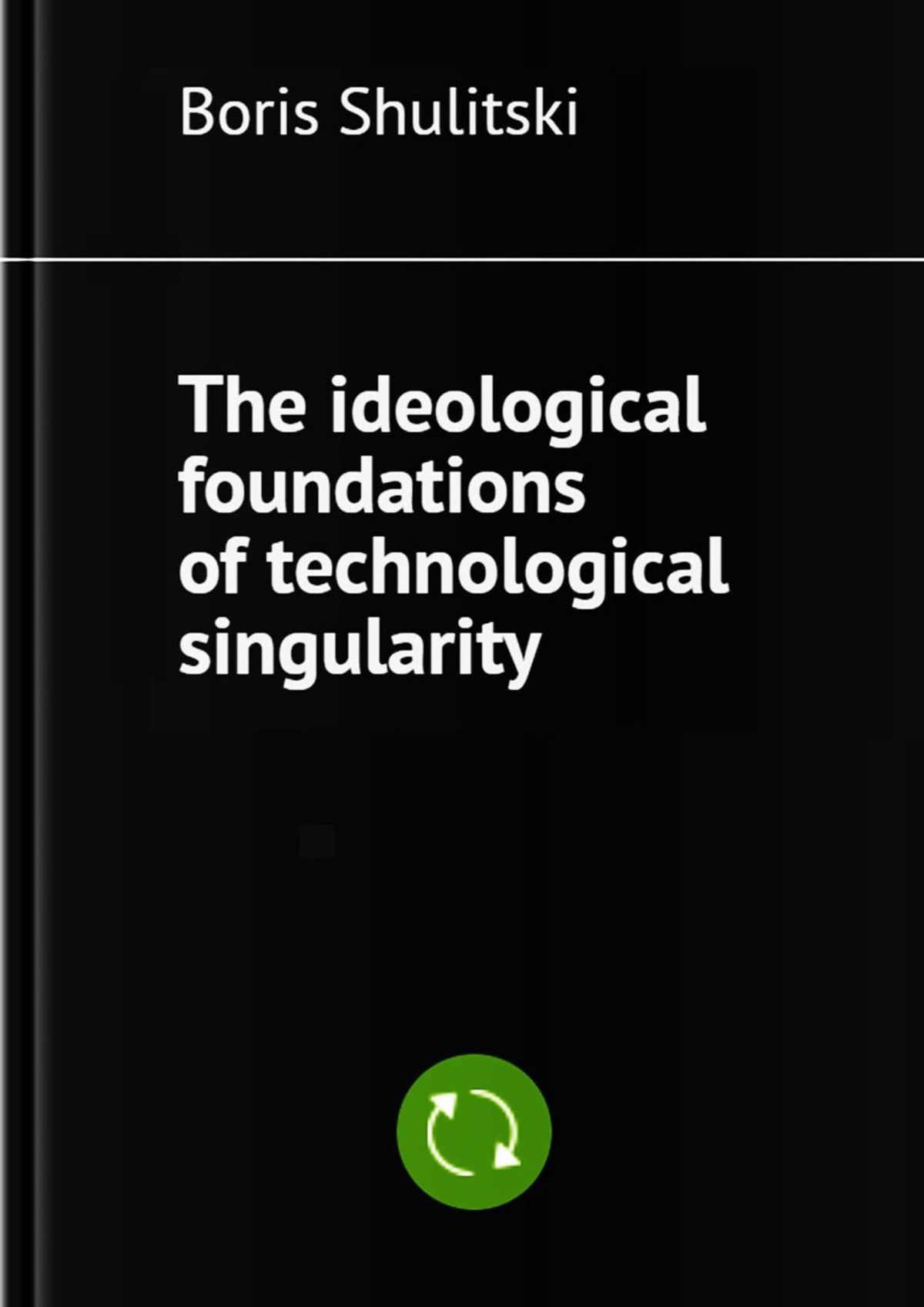 Boris Shulitski The ideological foundations of technological singularity boris shulitski the ideological foundations of technological singularity