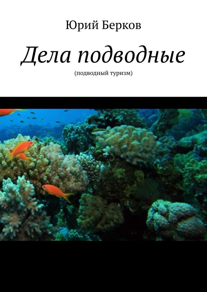 Юрий Берков Дела подводные. Подводный туризм