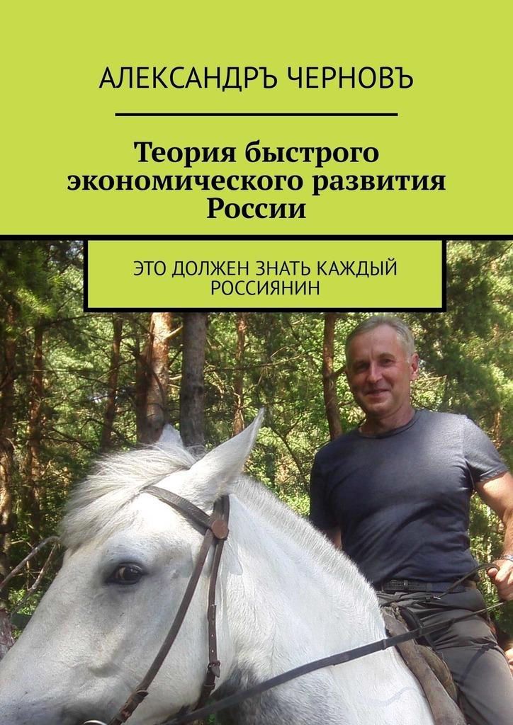 Александръ Черновъ Теория быстрого экономического развития России. Это должен знать каждый россиянин на лицо еще не смотрели