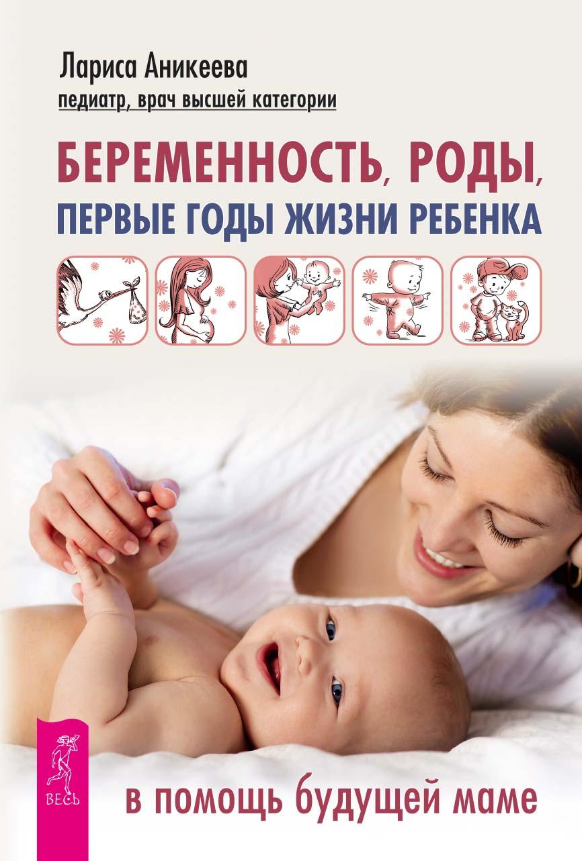 Лариса Аникеева Беременность, роды, первые годы жизни ребенка. В помощь будущей маме л аникеева первая помощь детям полный справочник по детским болезням беременность роды первые годы жизни ребенка комплект из 3 книг