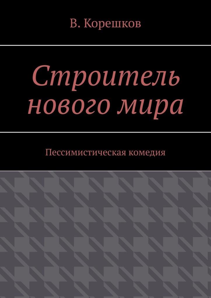 В. Корешков Строитель новогомира. Пессимистическая комедия