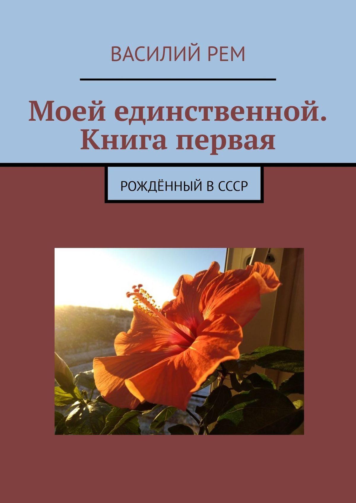 Василий Рем Моей единственной. Книга первая. Рождённый вСССР