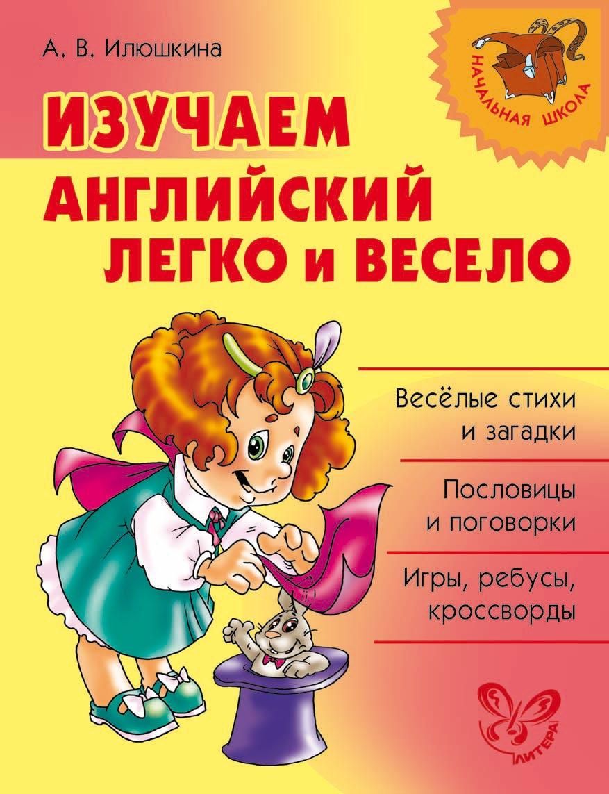 А. В. Илюшкина Изучаем английский язык легко и весело английский язык шпаргалка для детей и их родителей 1 2 классы