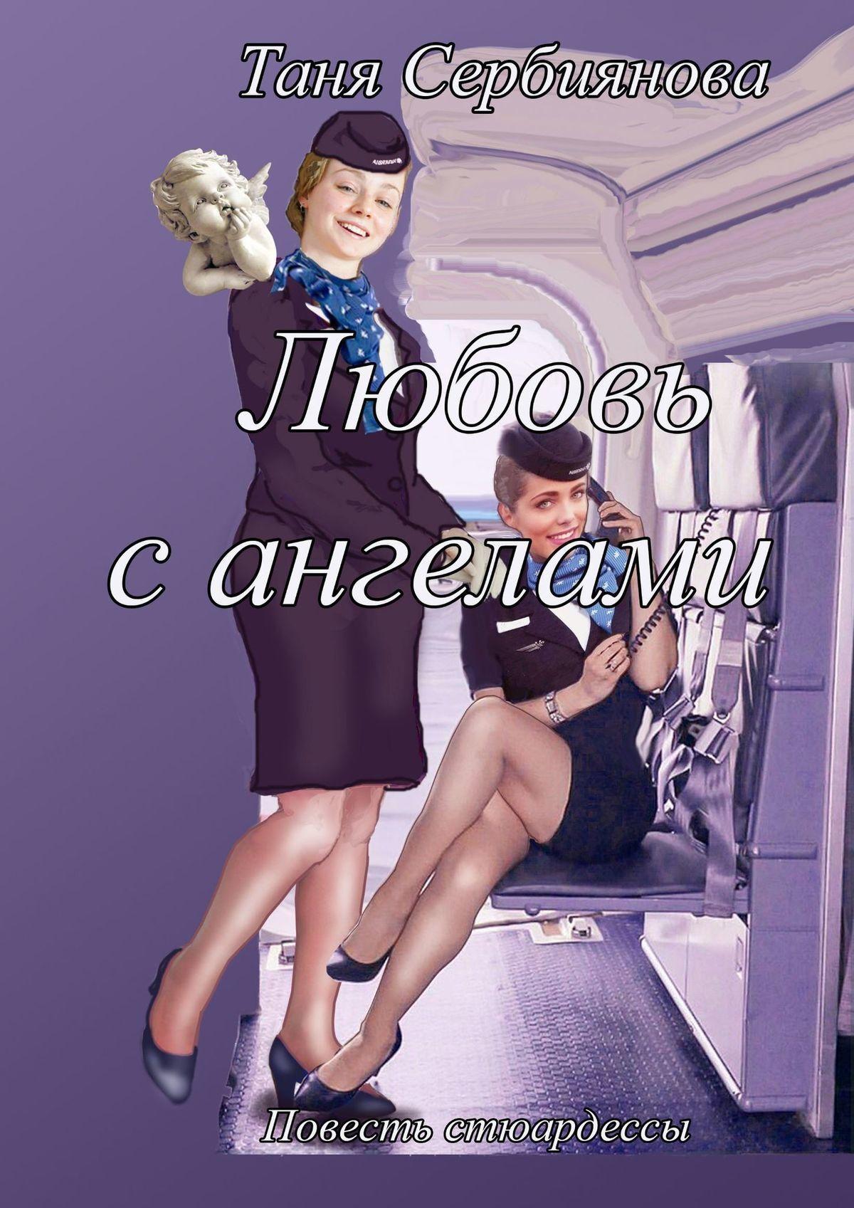 Таня Сербиянова Любовь сангелами. Повесть стюардессы зотова е дневник стюардессы крупнейшей российской авиакомпании
