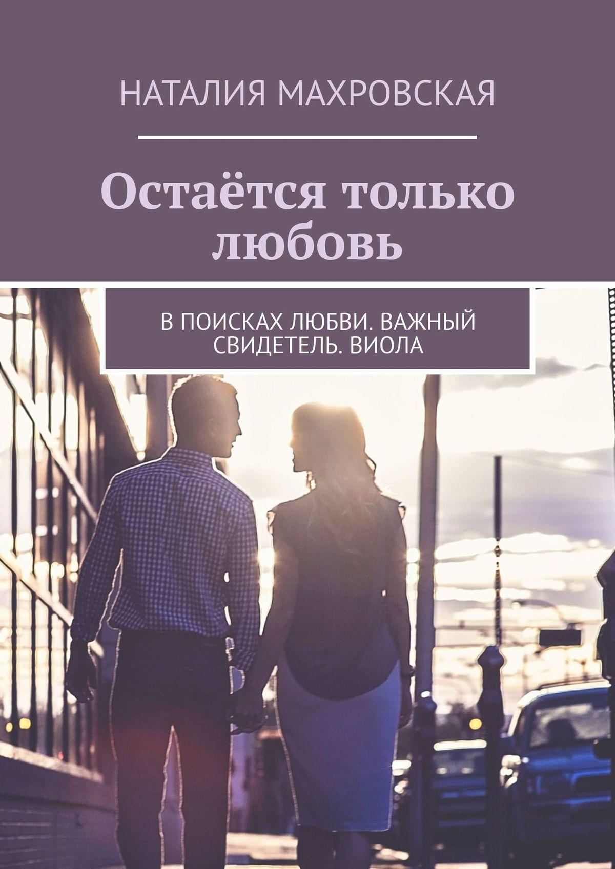 Наталия Махровская Остаётся только любовь. Впоисках любви. Важный свидетель. Виола витковская ирина три книги про любовь с автографом автора