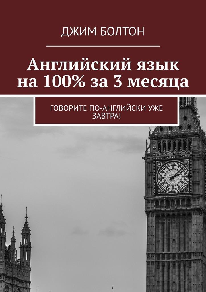Джим Болтон Английский язык на 100% за 3 месяца. Говорите по-английски уже завтра! джим болтон говори по английски через 72