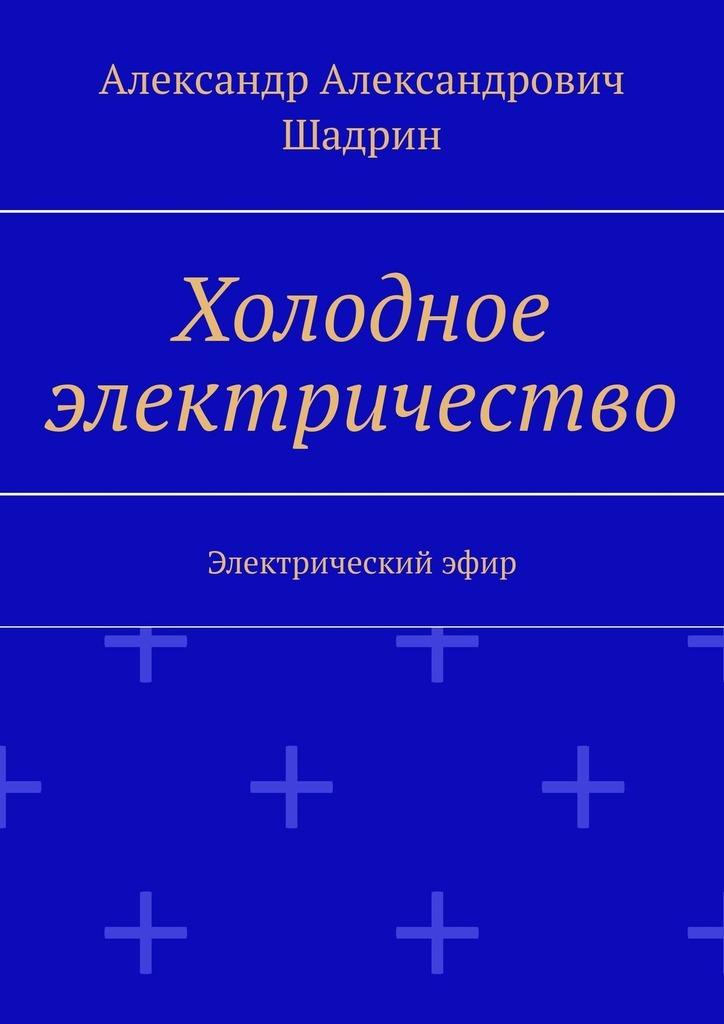 Александр Александрович Шадрин Холодное электричество. Электрическийэфир