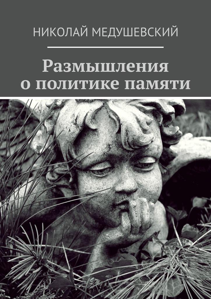 Николай Андреевич Медушевский Размышления ополитике памяти. Сборник работ новые размышления о политике