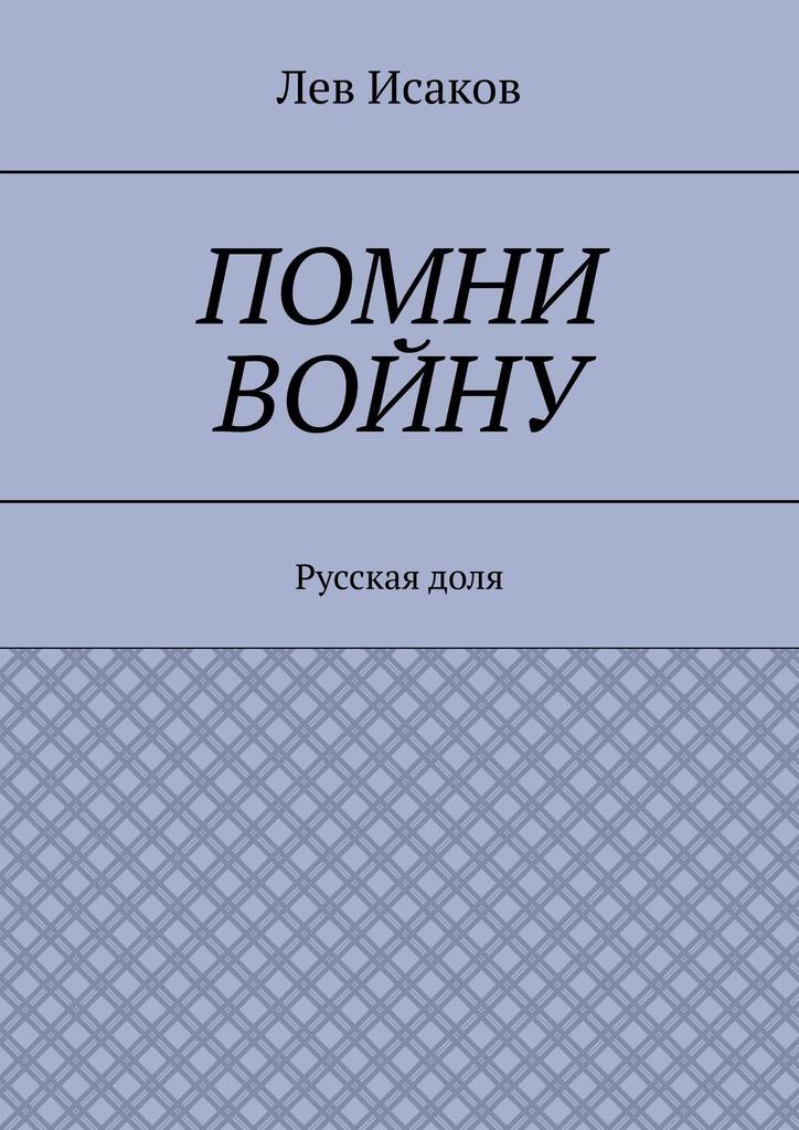 Лев Алексеевич Исаков. Помни войну. Русскаядоля