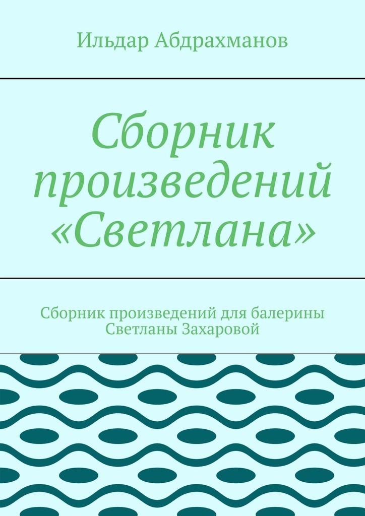 Ильдар Абдрахманов Сборник произведений «Светлана». Сборник произведений для балерины Светланы Захаровой