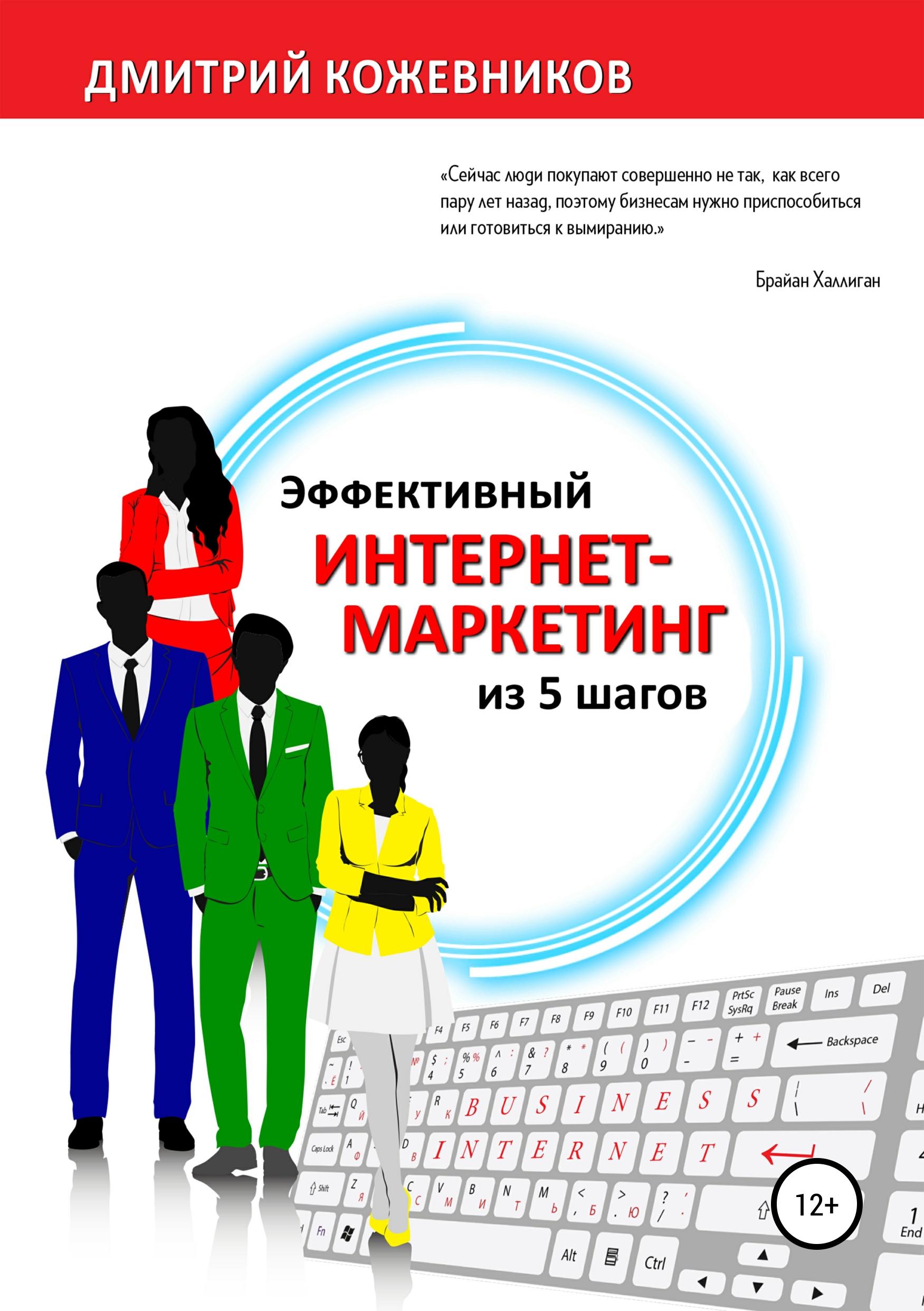Дмитрий Владимирович Кожевников Эффективный интернет-маркетинг из 5 шагов засухин дмитрий юридический маркетинг как построить личный бренд юристам и адвокатам