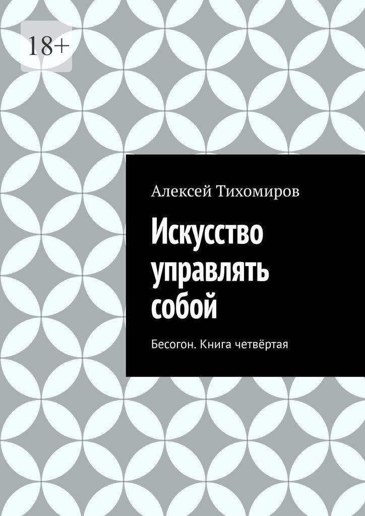 Алексей Тихомиров Искусство управлять собой. Бесогон. Книга вторая