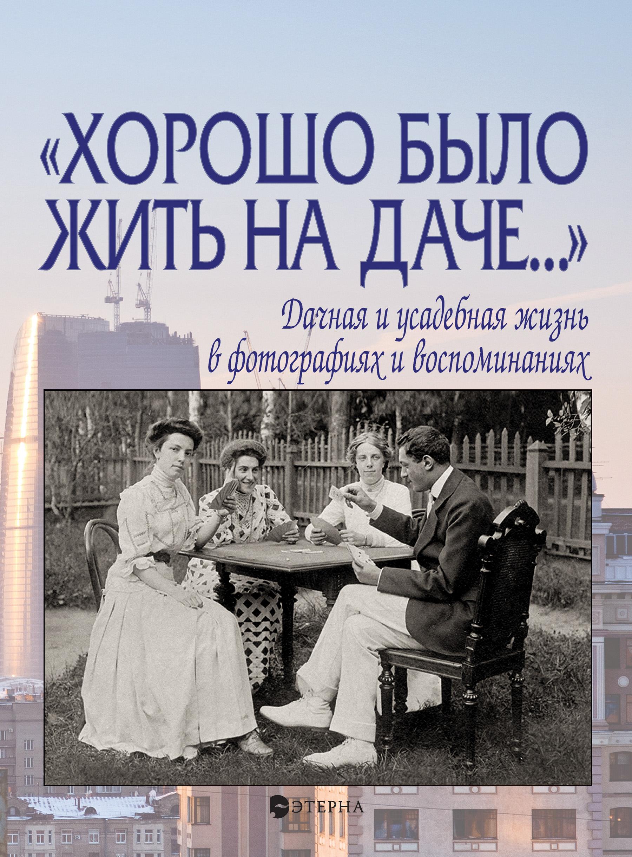 Елена Лаврентьева «Хорошо было жить на даче…» Дачная и усадебная жизнь в фотографиях и воспоминаниях цена