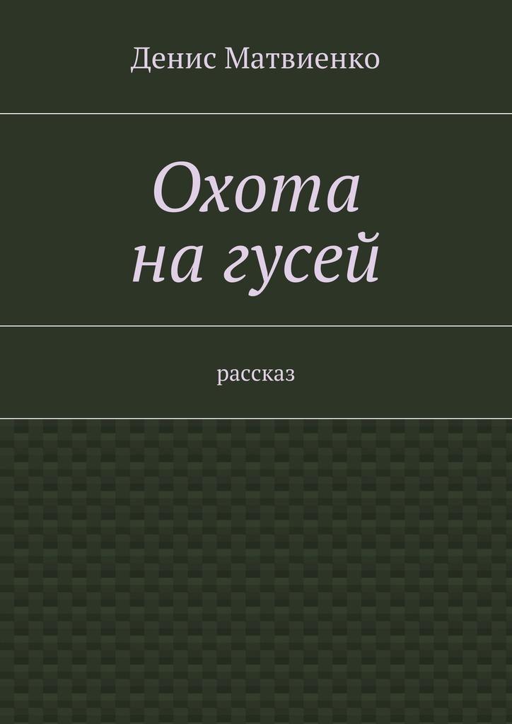 Денис Викторович Матвиенко Охота нагусей. Рассказ в с шестаков дробовой патрон для охоты на гусей