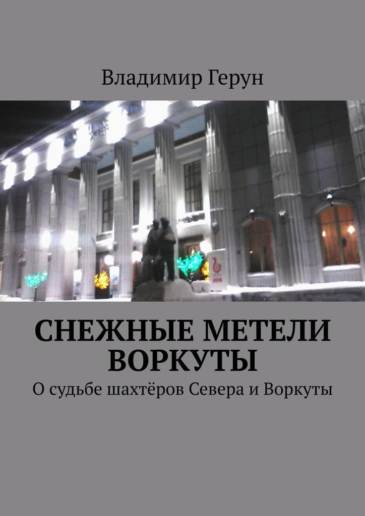 Владимир Герун Снежные метели Воркуты. Осудьбе шахтёров Севера иВоркуты