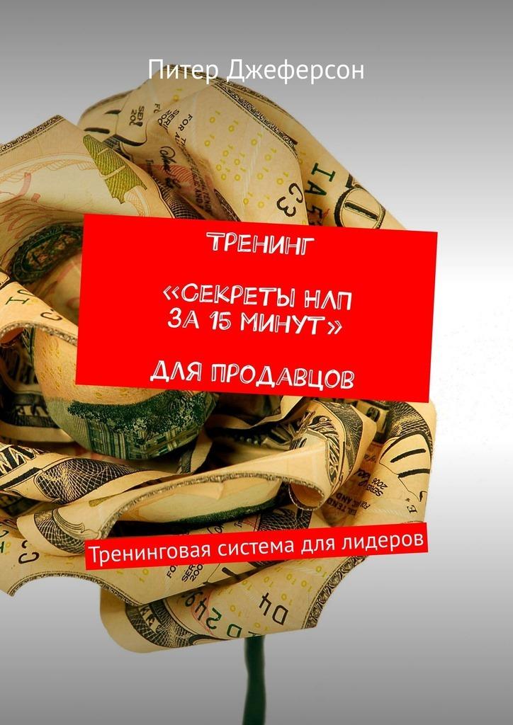 Питер Джеферсон Тренинг «Секреты НЛП за15минут» для продавцов. Тренинговая система для лидеров