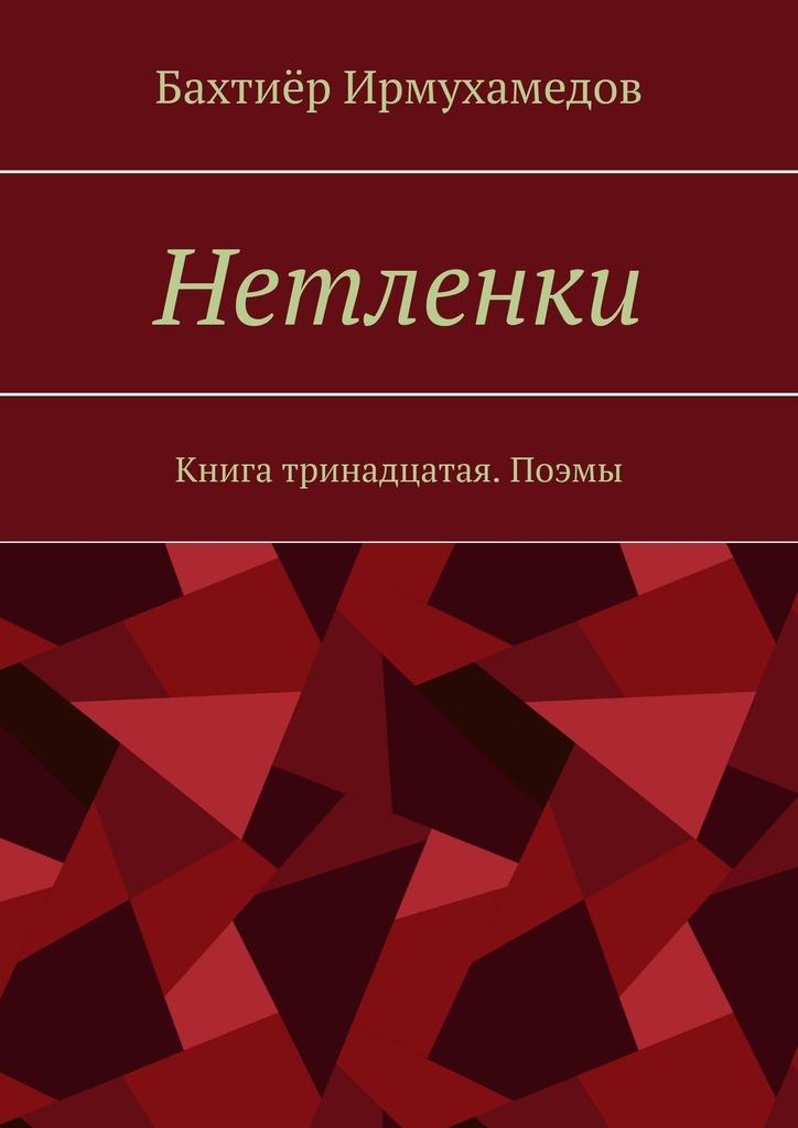 Бахтиёр Ирмухамедов Нетленки. Книга тринадцатая. Поэмы