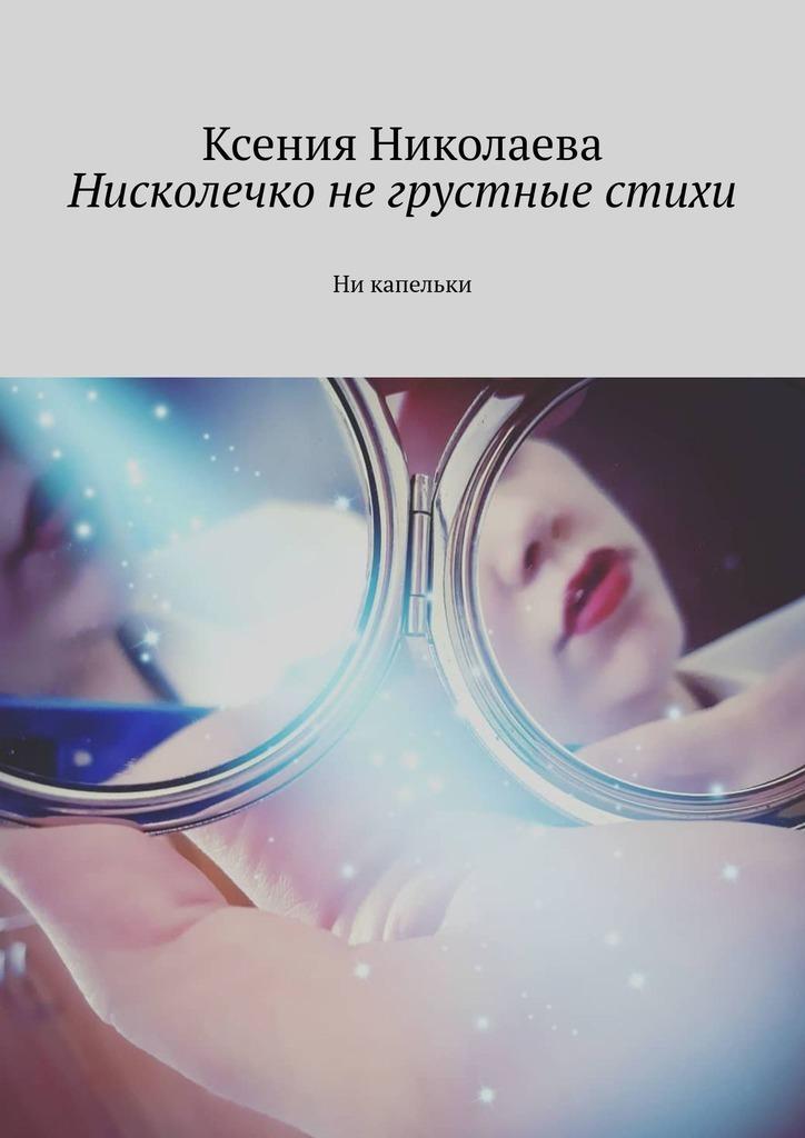 цена на Ксения Николаева Нисколечко негрустные стихи. Ни капельки