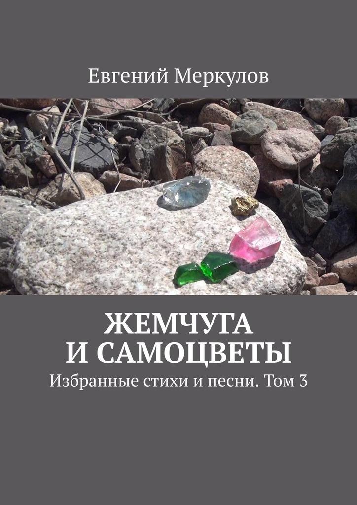 Евгений Меркулов Жемчуга исамоцветы. Избранные стихи ипесни. Том3 евгений меркулов когда мне 64
