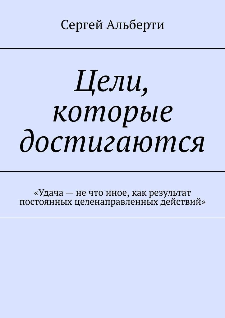 Сергей Альберти Цели, которые достигаются. «Удача– нечто иное, как результат постоянных целенаправленных действий»