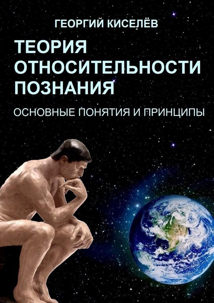 Георгий Киселёв Теория относительности познания. Основные понятия и принципы э а тайсина теория познания коллекция статей