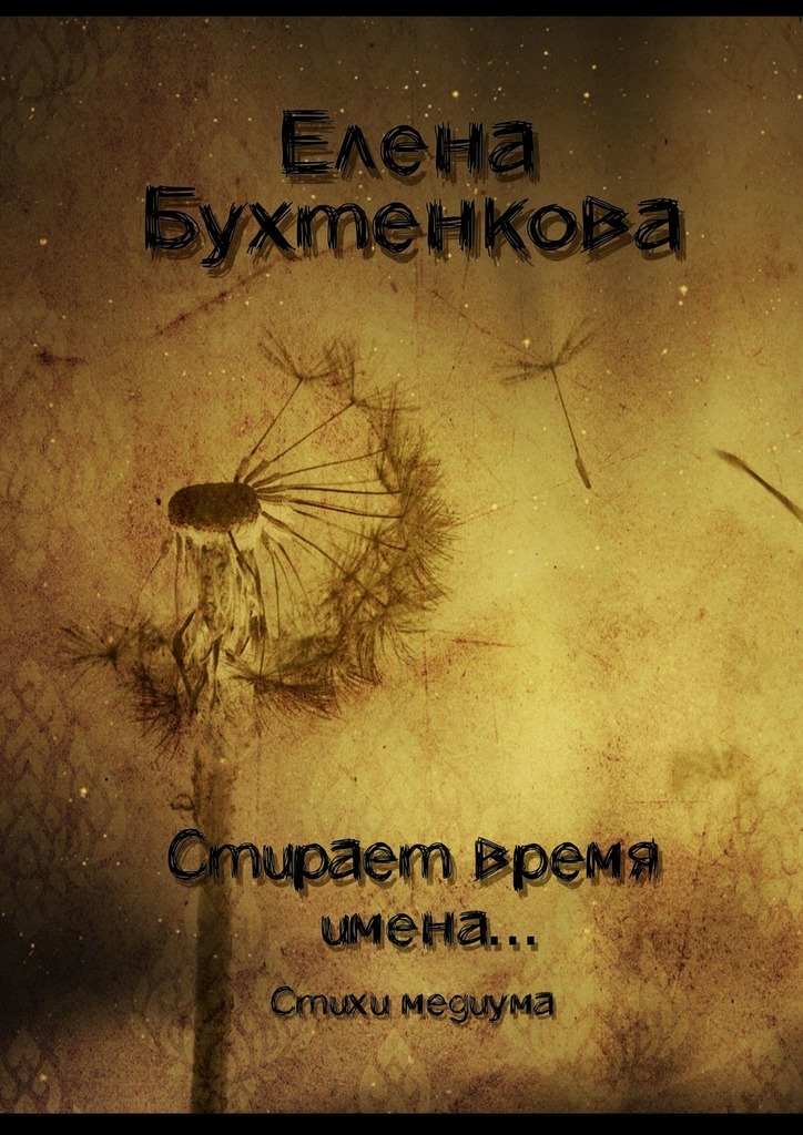 Елена Бухтенкова. Стирает время имена… Стихи медиума