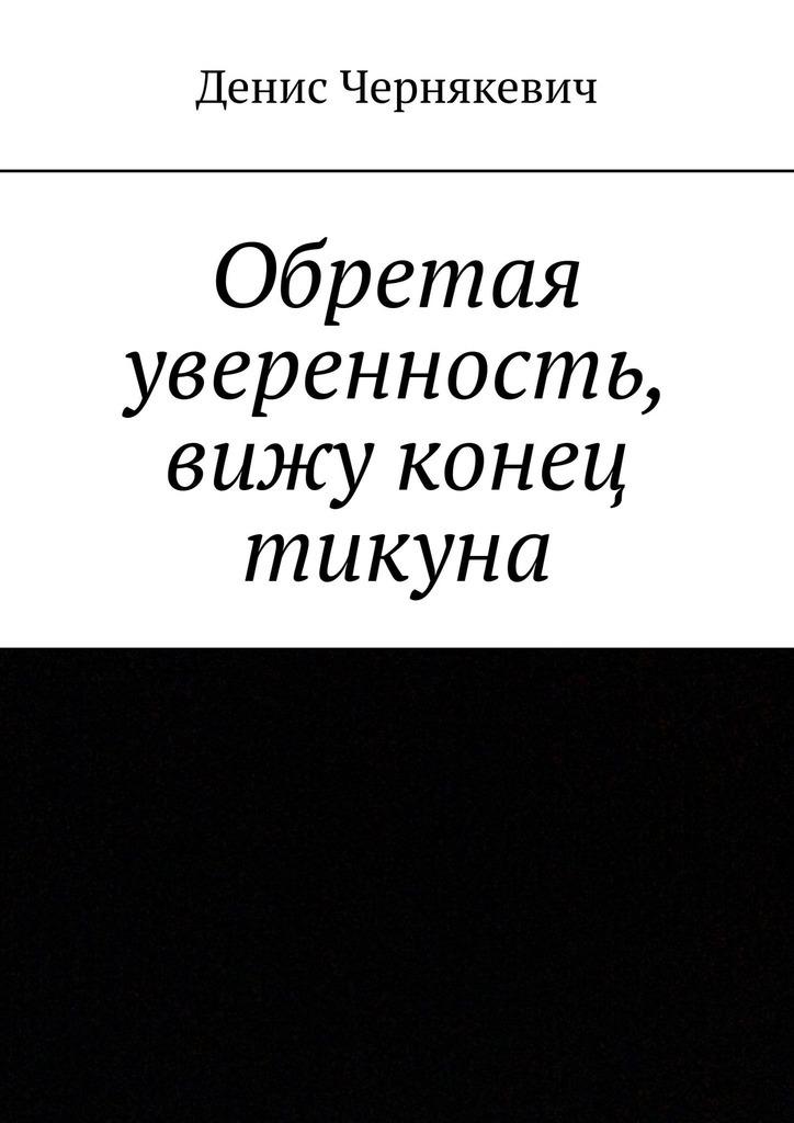 Денис Чернякевич Обретая уверенность, вижу конец тикуна цена 2017