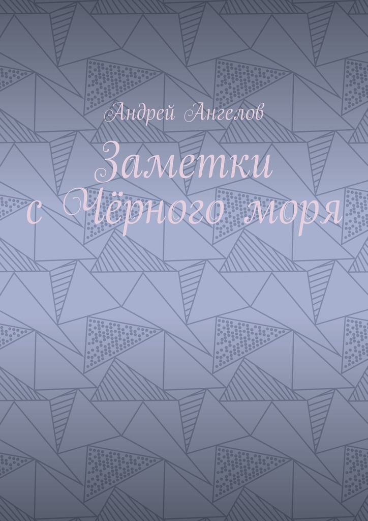 Андрей Ангелов Заметки сЧёрногоморя андрей баин ангелина дочь ангелов новая детская фантастическая сказка