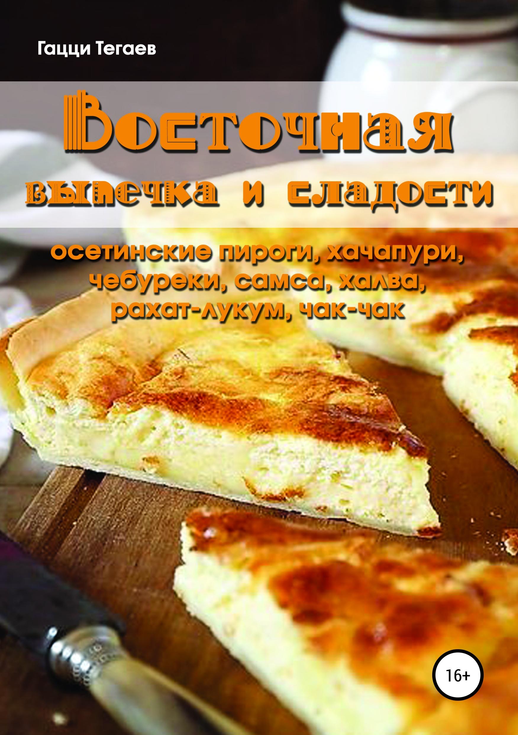 Гацци Тегаев Восточная выпечка и сладости: осетинские пироги, хачапури, чебуреки, самса, халва, рахат-лукум, чак-чак
